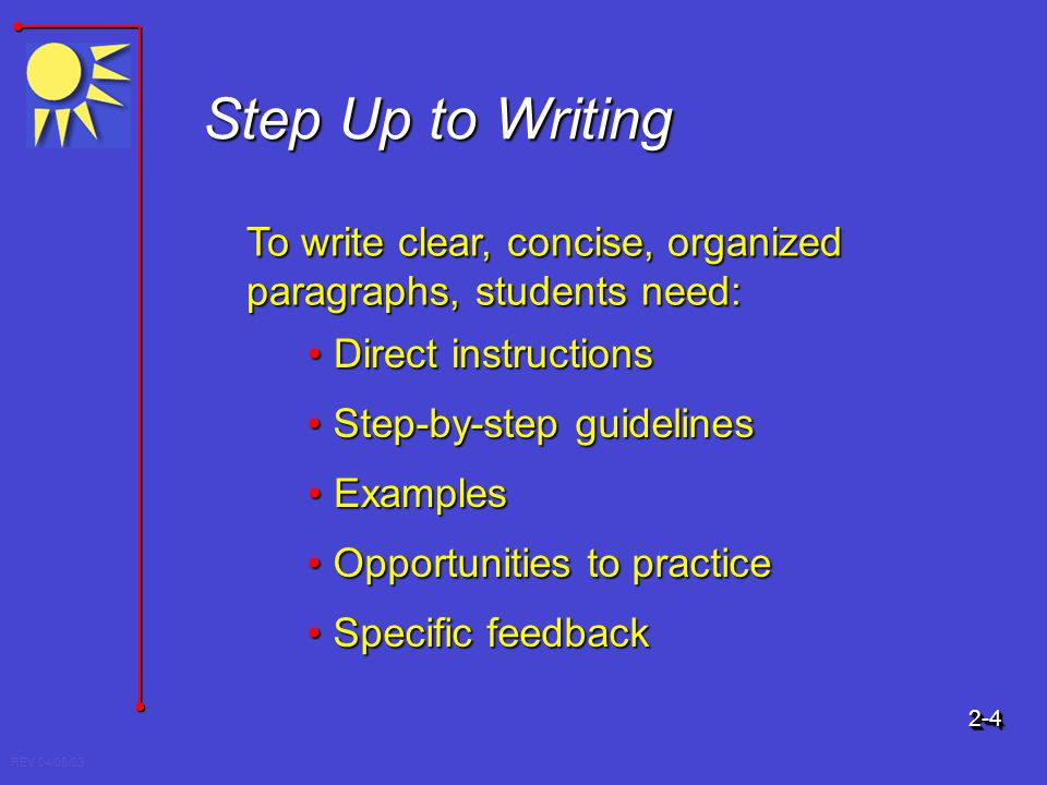 REV 04/08/03 Step Up to Writing To write clear, concise, organized paragraphs, students need: Direct instructionsDirect instructions Step-by-step guid