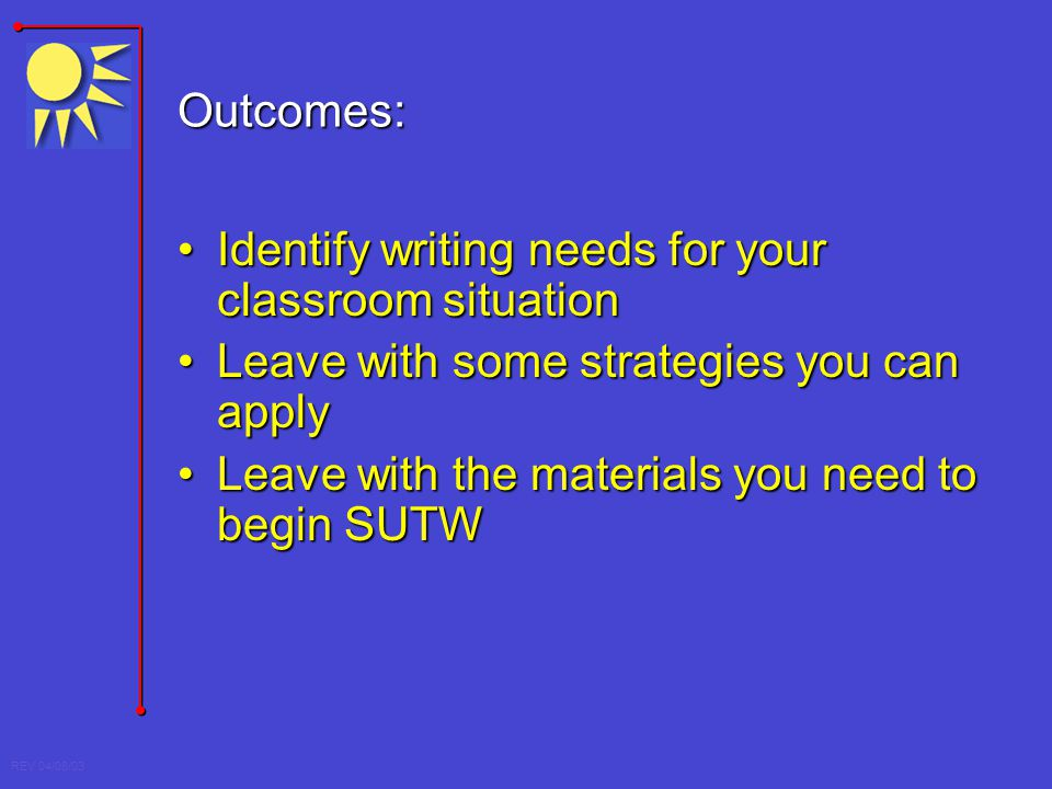 REV 04/08/03 Outcomes: Identify writing needs for your classroom situationIdentify writing needs for your classroom situation Leave with some strategi