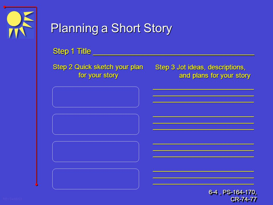REV 04/08/03 Planning a Short Story Step 1 Title ______________________________________ Step 2 Quick sketch your plan for your story Step 3 Jot ideas,