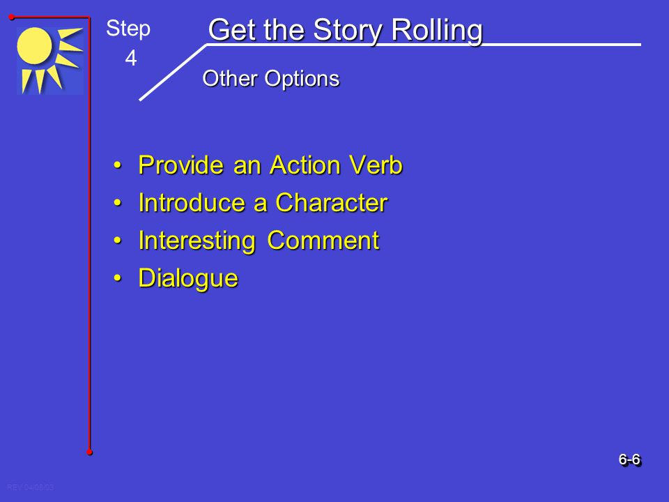 REV 04/08/03 Get the Story Rolling Other Options Provide an Action VerbProvide an Action Verb Introduce a CharacterIntroduce a Character Interesting C