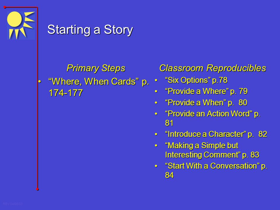 REV 04/08/03 Starting a Story Primary Steps Where, When Cards p. 174-177Where, When Cards p. 174-177 Classroom Reproducibles Six Options p.78Six Optio