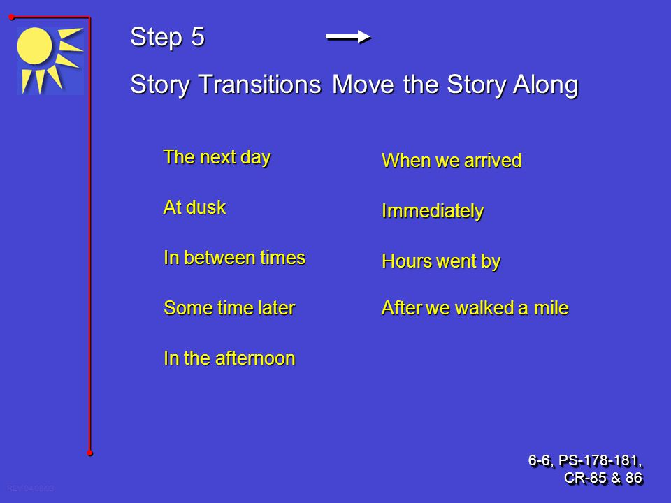 REV 04/08/03 Step 5 Story Transitions Move the Story Along The next day At dusk When we arrived After we walked a mile In between times In the afterno