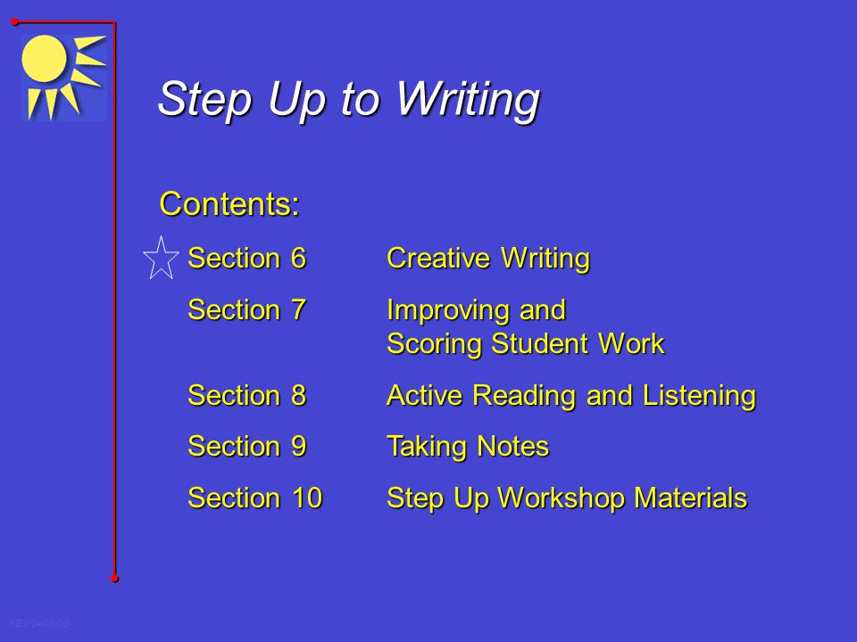 REV 04/08/03 Step Up to Writing Contents: Section 6Creative Writing Section 7 Improving and Scoring Student Work Section 8 Active Reading and Listenin