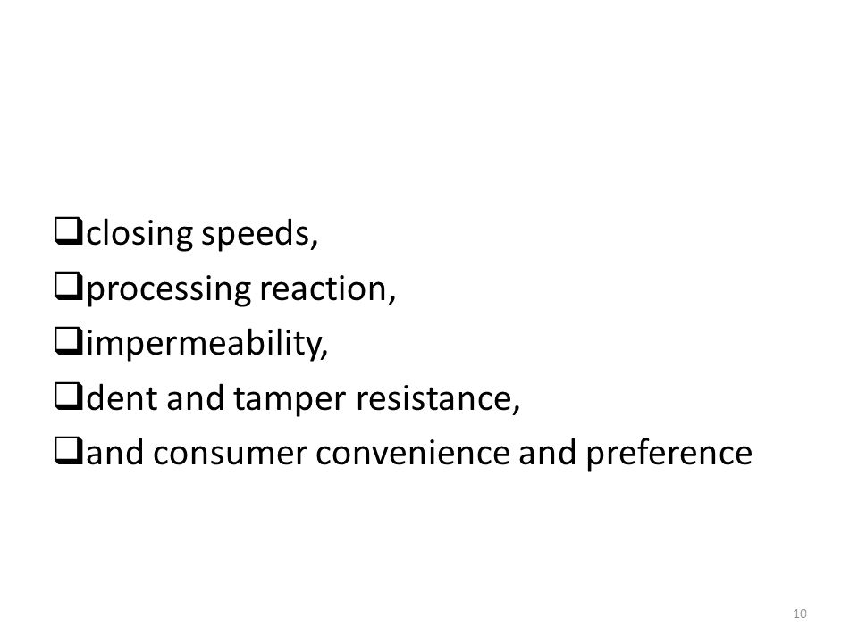 closing speeds, processing reaction, impermeability, dent and tamper resistance, and consumer convenience and preference 10