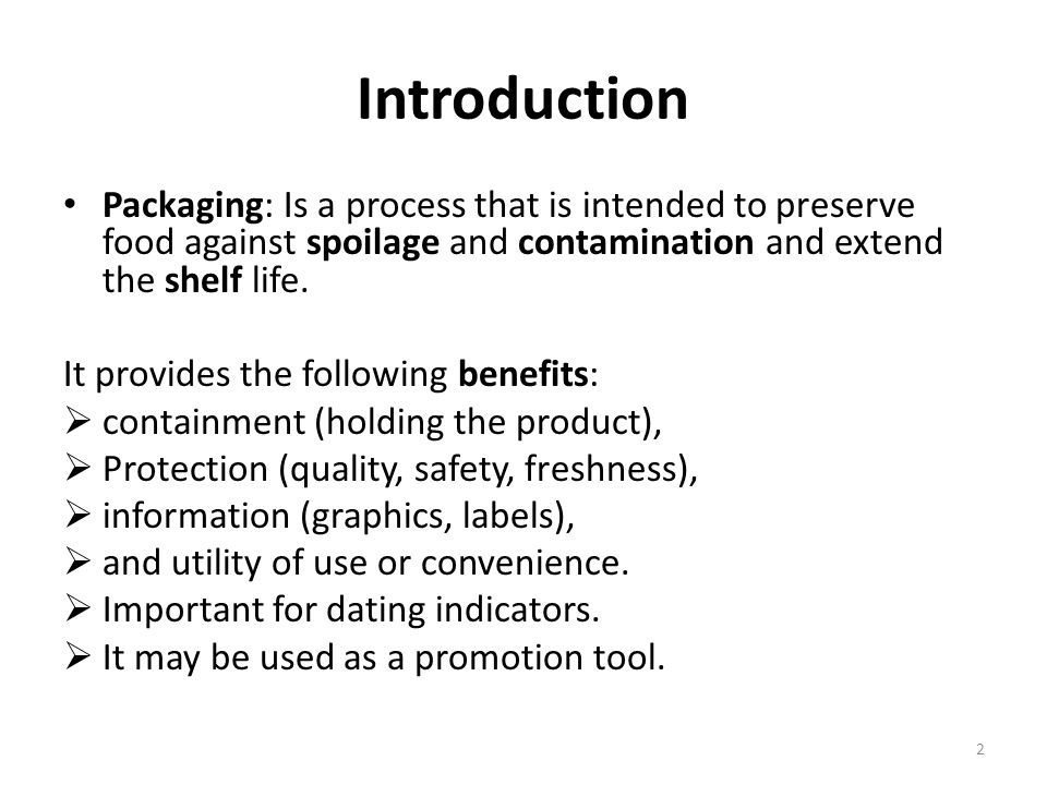 Introduction Packaging: Is a process that is intended to preserve food against spoilage and contamination and extend the shelf life. It provides the f