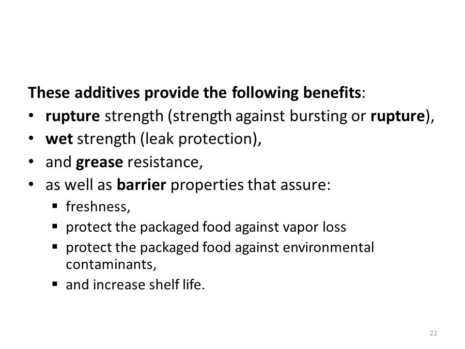 These additives provide the following benefits: rupture strength (strength against bursting or rupture), wet strength (leak protection), and grease resistance, as well as barrier properties that assure: freshness, protect the packaged food against vapor loss protect the packaged food against environmental contaminants, and increase shelf life.