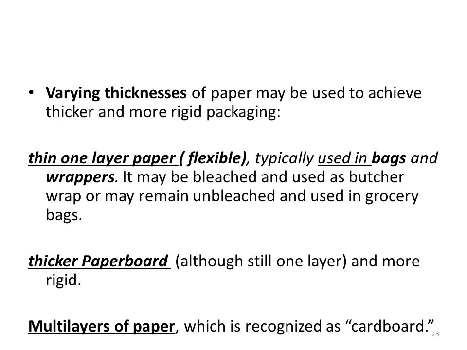 Varying thicknesses of paper may be used to achieve thicker and more rigid packaging: thin one layer paper ( flexible), typically used in bags and wra