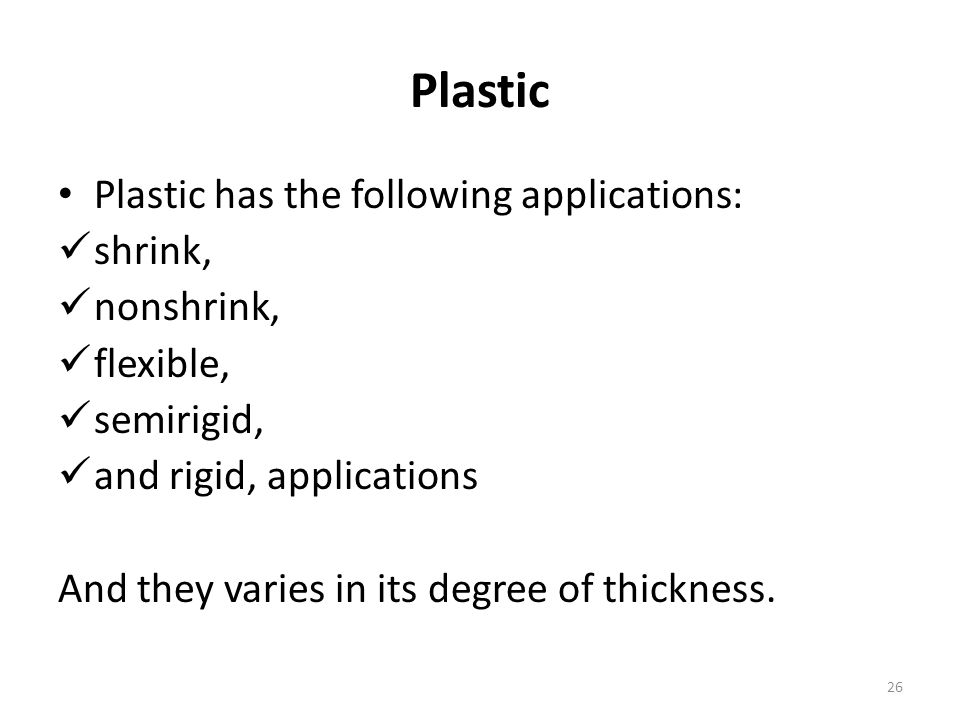 Plastic Plastic has the following applications: shrink, nonshrink, flexible, semirigid, and rigid, applications And they varies in its degree of thick