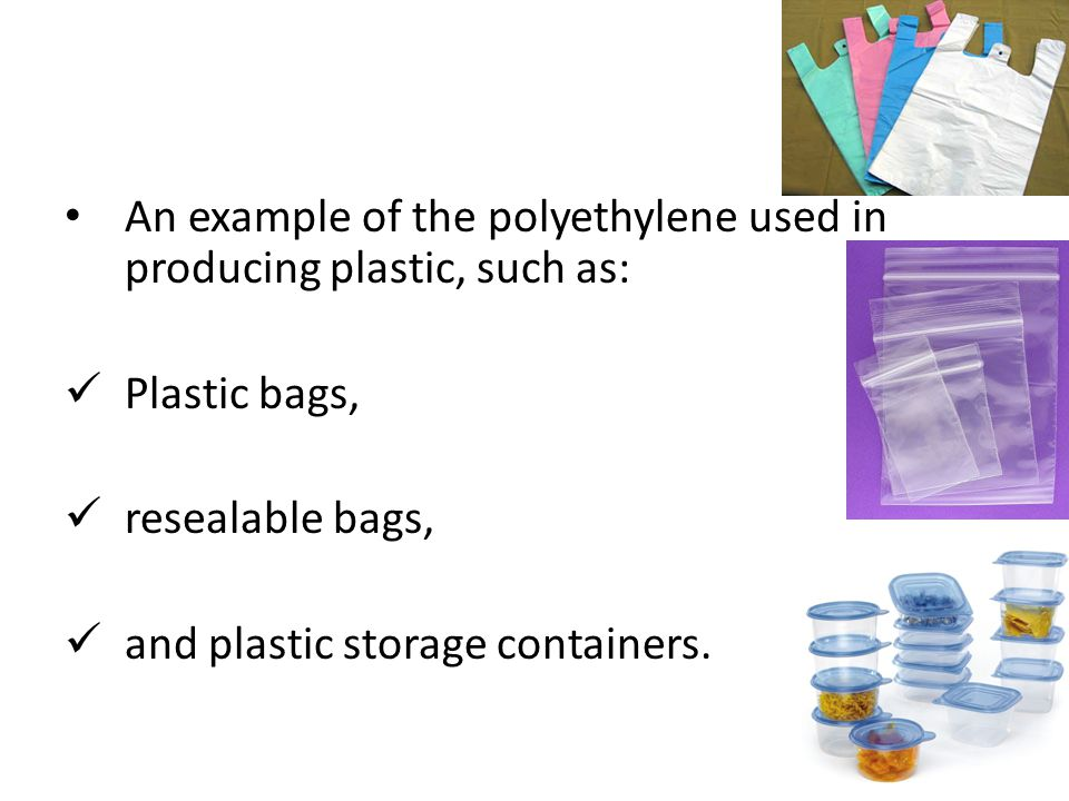 An example of the polyethylene used in producing plastic, such as: Plastic bags, resealable bags, and plastic storage containers. 33
