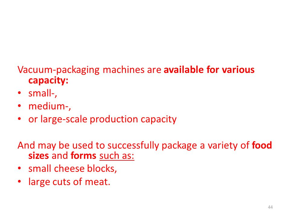Vacuum-packaging machines are available for various capacity: small-, medium-, or large-scale production capacity And may be used to successfully package a variety of food sizes and forms such as: small cheese blocks, large cuts of meat.