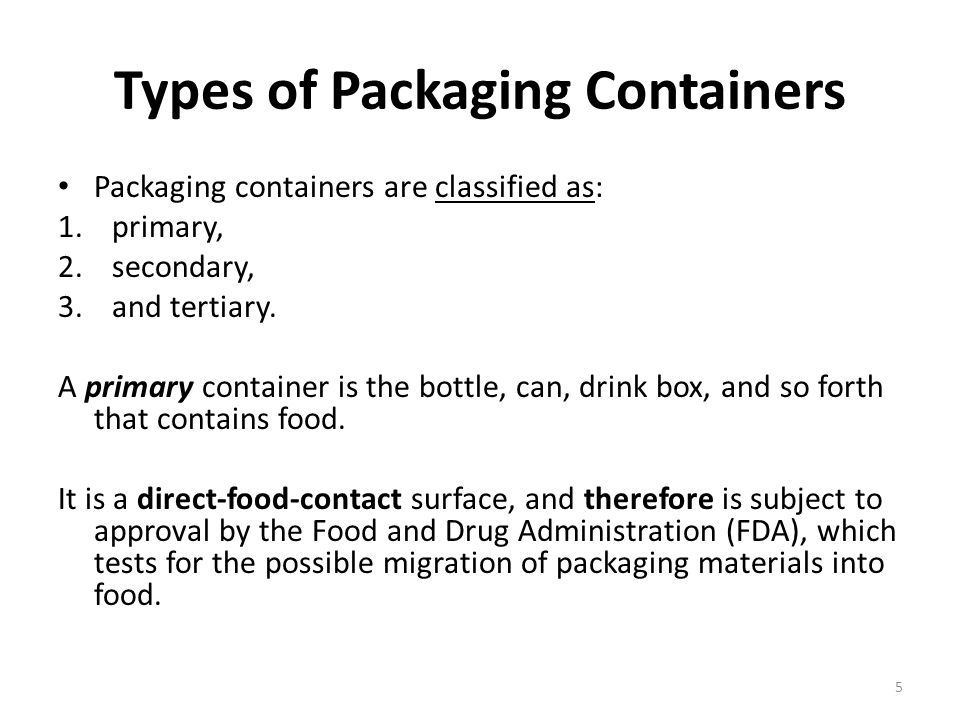 Types of Packaging Containers Packaging containers are classified as: 1.primary, 2.secondary, 3.and tertiary. A primary container is the bottle, can,