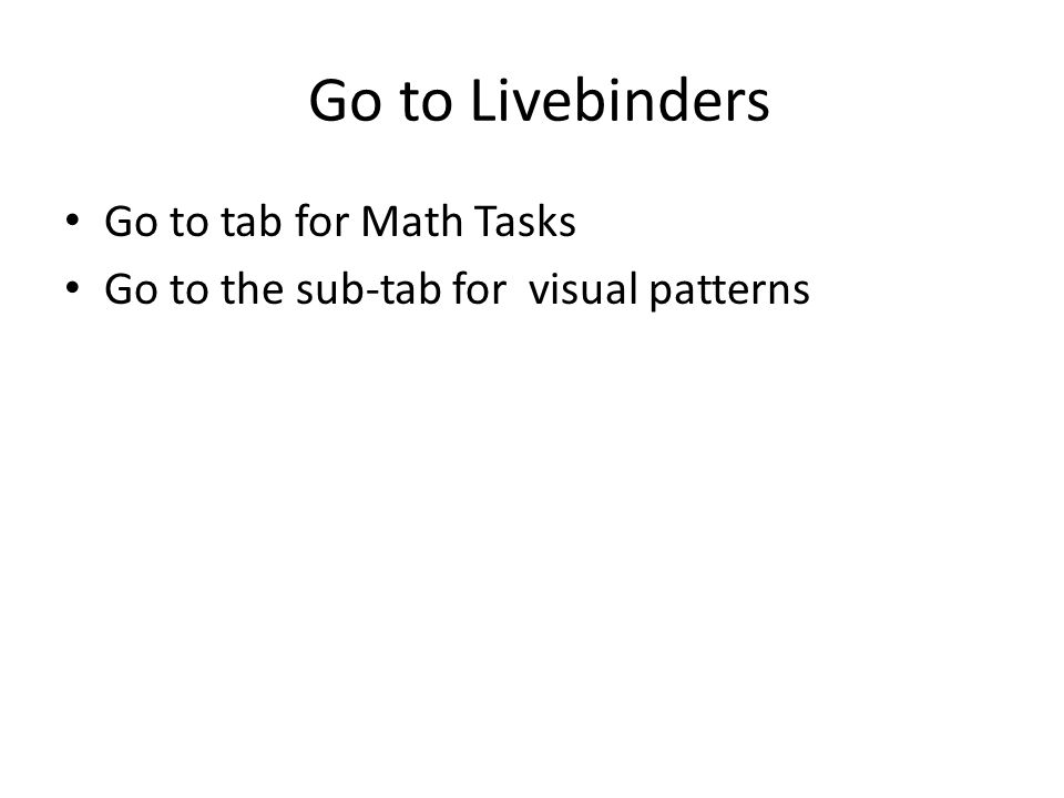 Go to Livebinders Go to tab for Math Tasks Go to the sub-tab for visual patterns