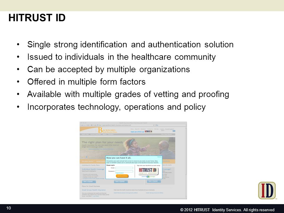 HITRUST ID 10 Single strong identification and authentication solution Issued to individuals in the healthcare community Can be accepted by multiple o