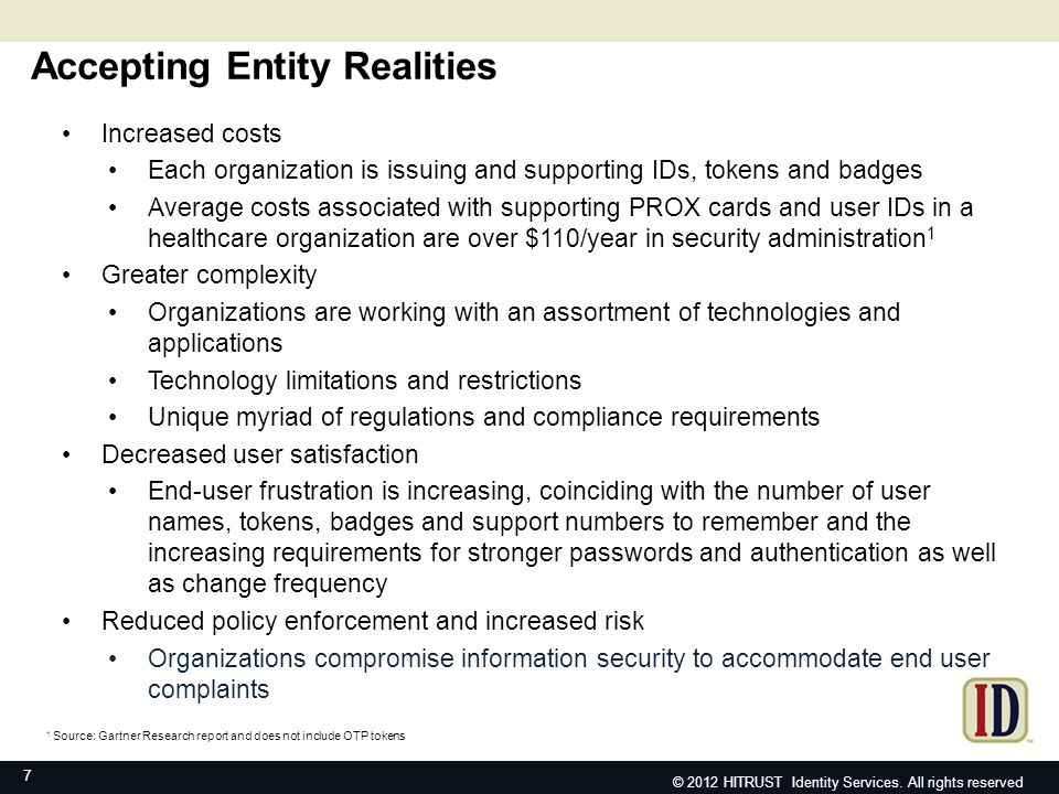 HITRUST ID – benefits to accepting entities HITRUST ID – Benefits to Accepting Entities 18 Decreased costs: lower start-up and operating costs achieved through outsourced approach, proofing, issuance, maintenance and support Reduced risk: Utilization and enforcement of appropriate authentication mechanism Lessened complexity: cloud-based service eliminates need for in- house supported complex systems that manage identities within organizations Increased end user satisfaction: improved experience coupled with greater familiarity – Leads to a decrease in support inquiries and self- service visits related to lost IDs, passwords and badges Future proof: flexibility and adaptability eliminate concerns over obsolete tokens or software due to requirement changes, regulations Higher system utilization: by simplifying the end user experience regarding access -- users are more inclined to use an online services © 2012 HITRUST Identity Services.