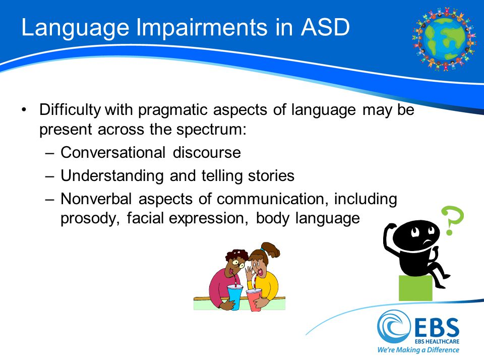 Language Impairments in ASD Difficulty with pragmatic aspects of language may be present across the spectrum: –Conversational discourse –Understanding and telling stories –Nonverbal aspects of communication, including prosody, facial expression, body language