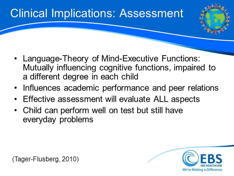 Clinical Implications: Assessment Language-Theory of Mind-Executive Functions: Mutually influencing cognitive functions, impaired to a different degree in each child Influences academic performance and peer relations Effective assessment will evaluate ALL aspects Child can perform well on test but still have everyday problems (Tager-Flusberg, 2010)