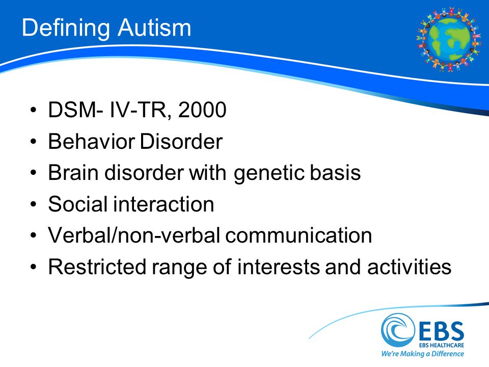 Defining Autism DSM- IV-TR, 2000 Behavior Disorder Brain disorder with genetic basis Social interaction Verbal/non-verbal communication Restricted range of interests and activities