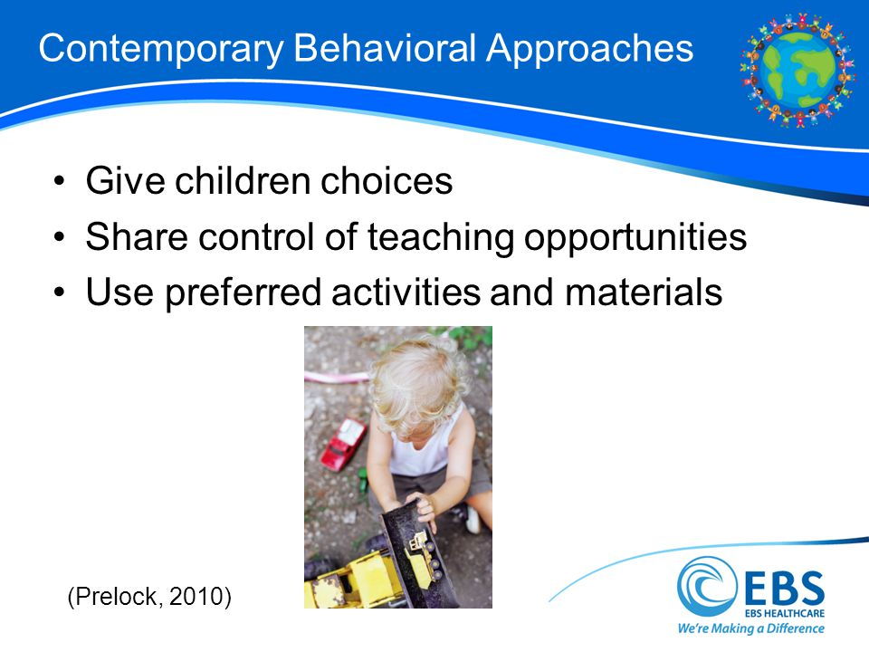 Contemporary Behavioral Approaches Give children choices Share control of teaching opportunities Use preferred activities and materials (Prelock, 2010)