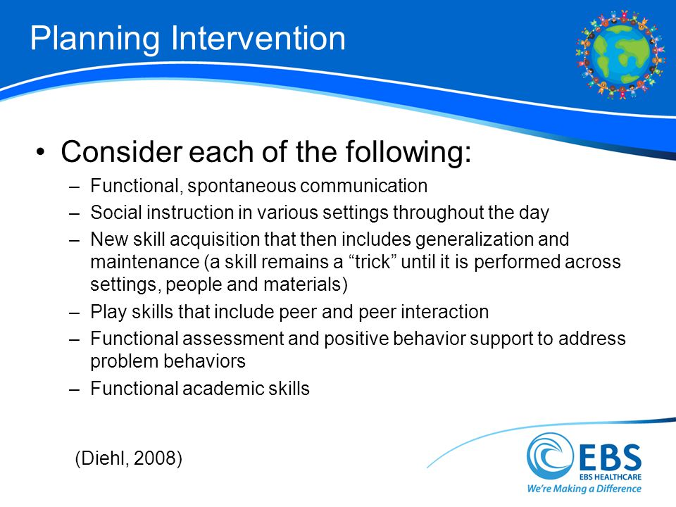 Planning Intervention Consider each of the following: –Functional, spontaneous communication –Social instruction in various settings throughout the day –New skill acquisition that then includes generalization and maintenance (a skill remains a trick until it is performed across settings, people and materials) –Play skills that include peer and peer interaction –Functional assessment and positive behavior support to address problem behaviors –Functional academic skills (Diehl, 2008)