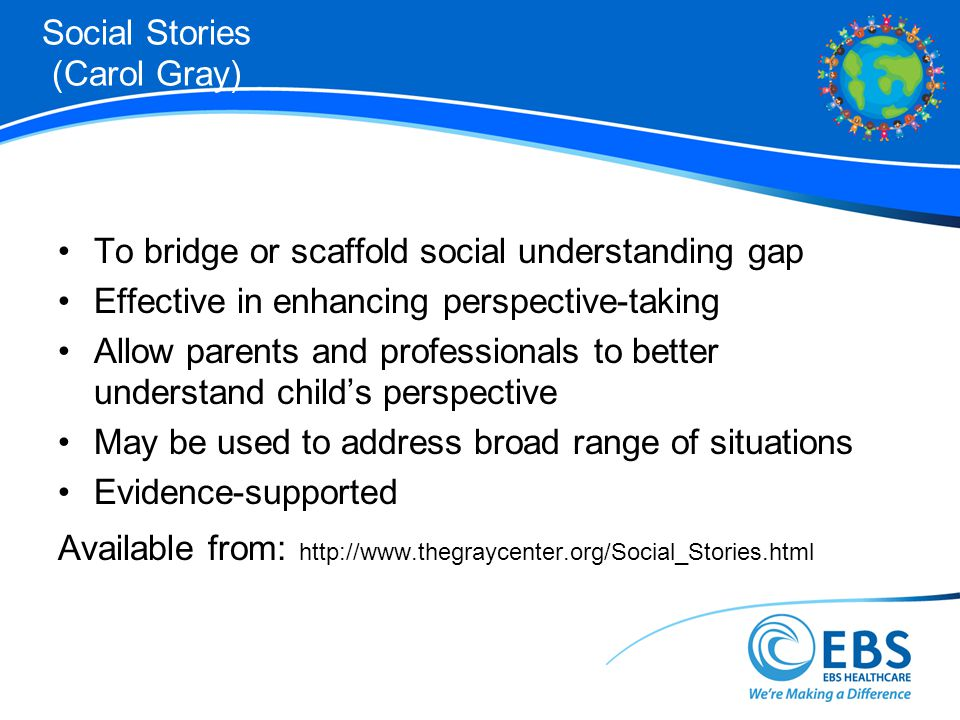 Social Stories (Carol Gray) To bridge or scaffold social understanding gap Effective in enhancing perspective-taking Allow parents and professionals to better understand childs perspective May be used to address broad range of situations Evidence-supported Available from: http://www.thegraycenter.org/Social_Stories.html
