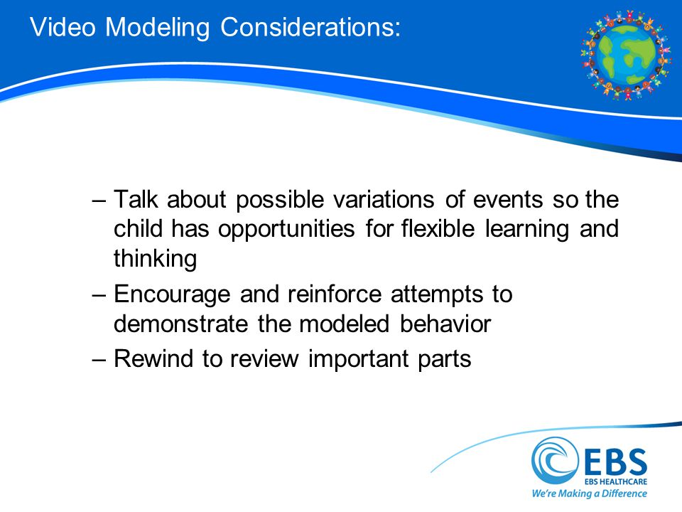 Video Modeling Considerations: –Talk about possible variations of events so the child has opportunities for flexible learning and thinking –Encourage and reinforce attempts to demonstrate the modeled behavior –Rewind to review important parts