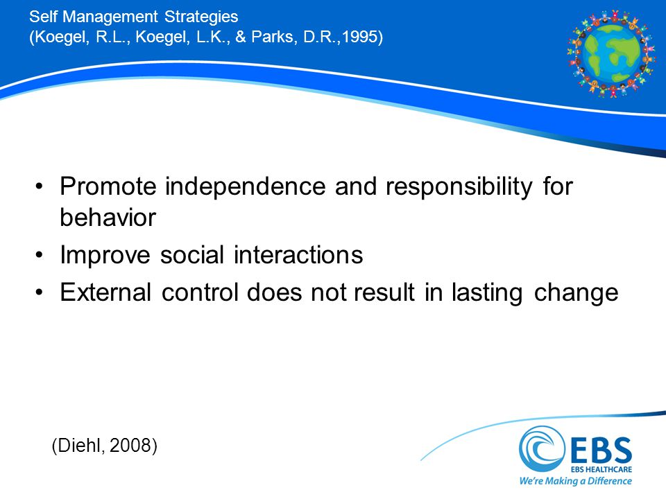 Self Management Strategies (Koegel, R.L., Koegel, L.K., & Parks, D.R.,1995) Promote independence and responsibility for behavior Improve social interactions External control does not result in lasting change (Diehl, 2008)