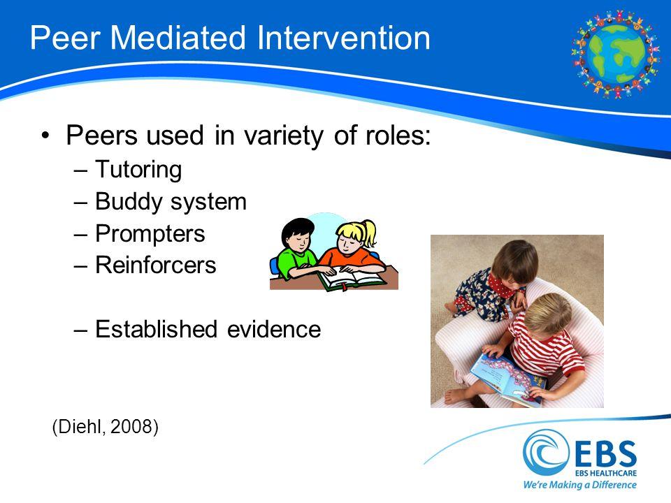 Peer Mediated Intervention Peers used in variety of roles: –Tutoring –Buddy system –Prompters –Reinforcers –Established evidence (Diehl, 2008)