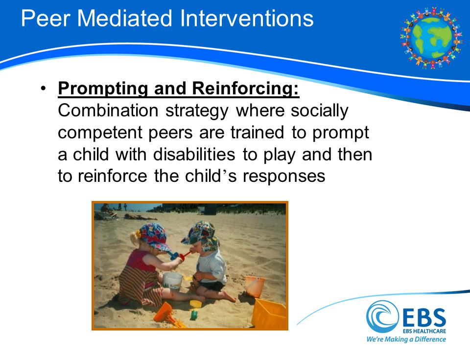 Peer Mediated Interventions Prompting and Reinforcing: Combination strategy where socially competent peers are trained to prompt a child with disabilities to play and then to reinforce the child s responses