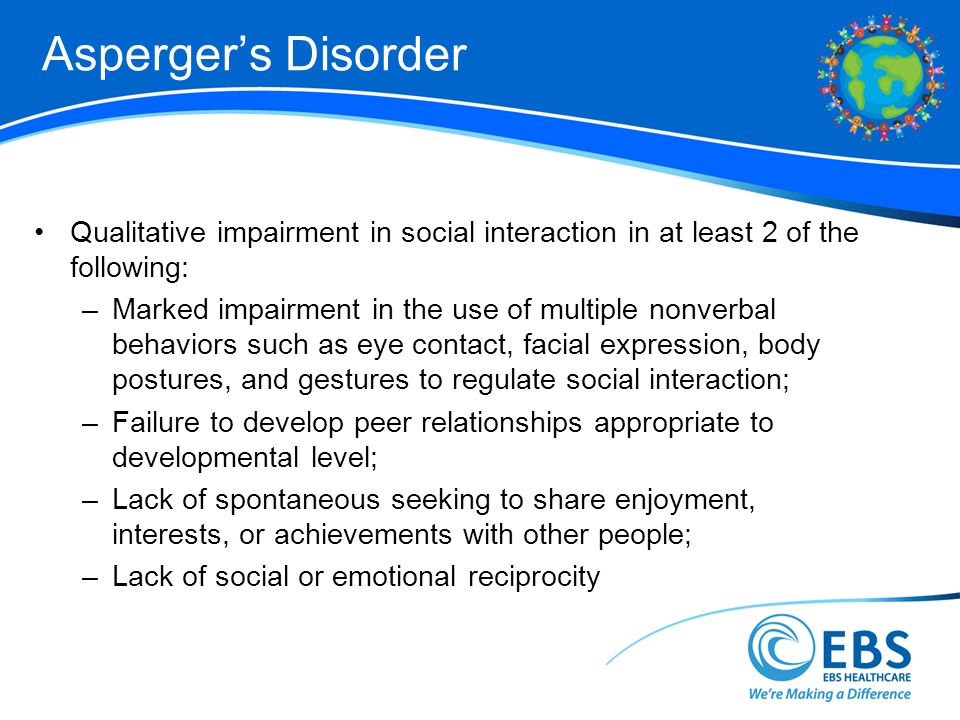 Aspergers Disorder Qualitative impairment in social interaction in at least 2 of the following: –Marked impairment in the use of multiple nonverbal behaviors such as eye contact, facial expression, body postures, and gestures to regulate social interaction; –Failure to develop peer relationships appropriate to developmental level; –Lack of spontaneous seeking to share enjoyment, interests, or achievements with other people; –Lack of social or emotional reciprocity