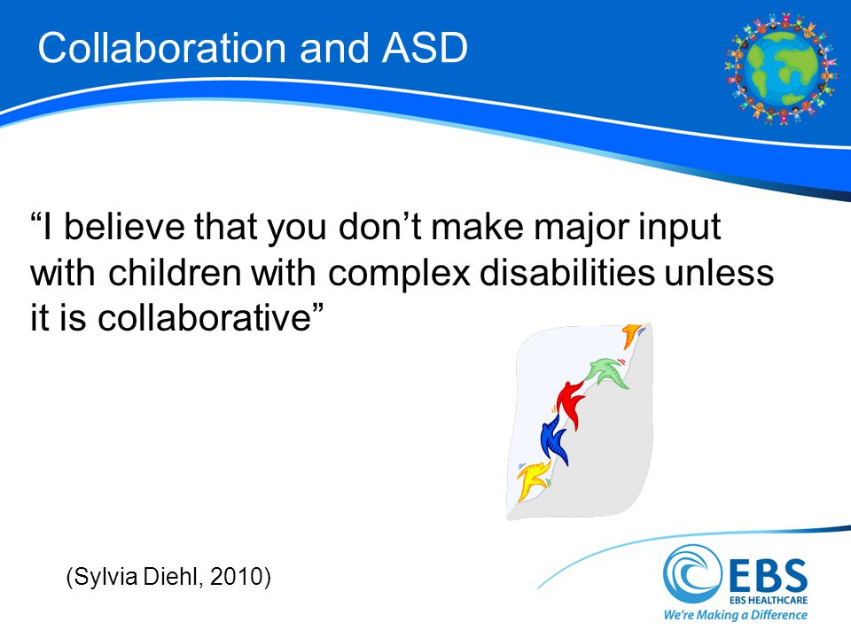 Collaboration and ASD I believe that you dont make major input with children with complex disabilities unless it is collaborative (Sylvia Diehl, 2010)
