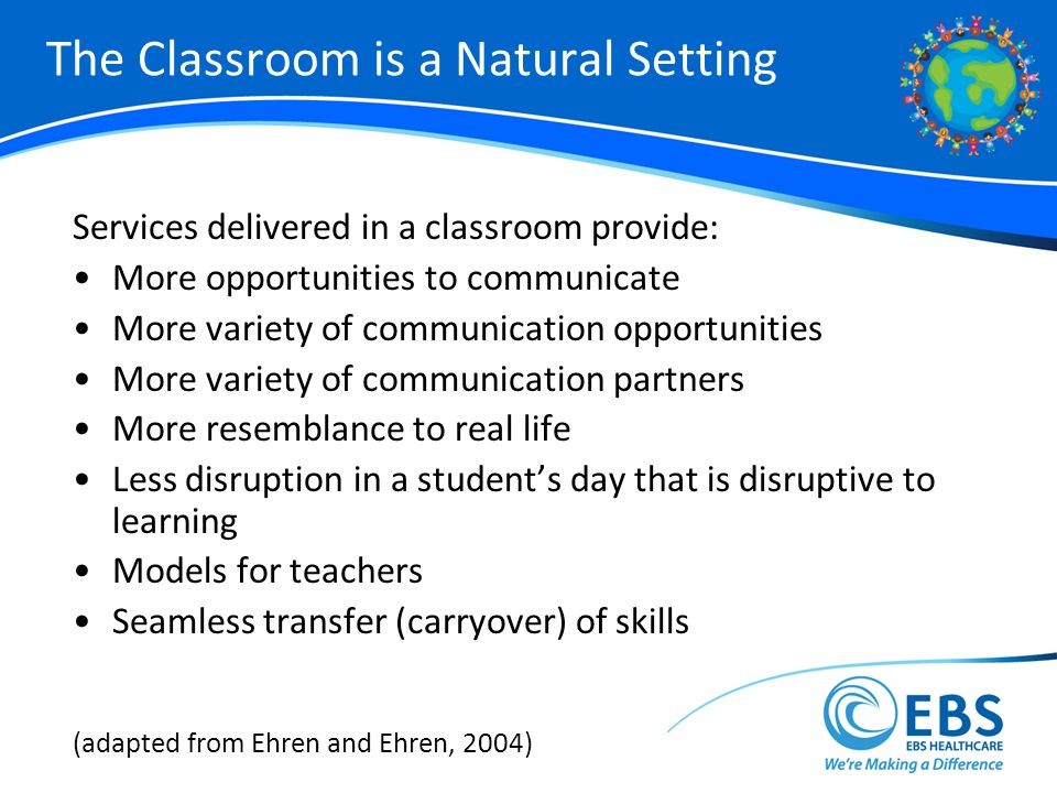 The Classroom is a Natural Setting Services delivered in a classroom provide: More opportunities to communicate More variety of communication opportunities More variety of communication partners More resemblance to real life Less disruption in a students day that is disruptive to learning Models for teachers Seamless transfer (carryover) of skills (adapted from Ehren and Ehren, 2004)
