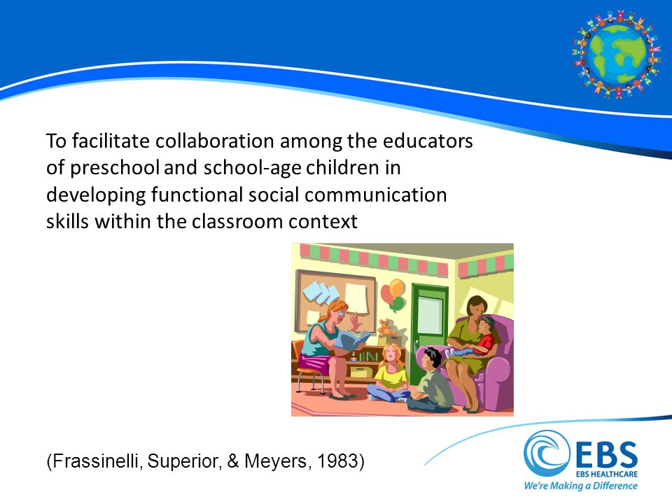 To facilitate collaboration among the educators of preschool and school-age children in developing functional social communication skills within the classroom context (Frassinelli, Superior, & Meyers, 1983)