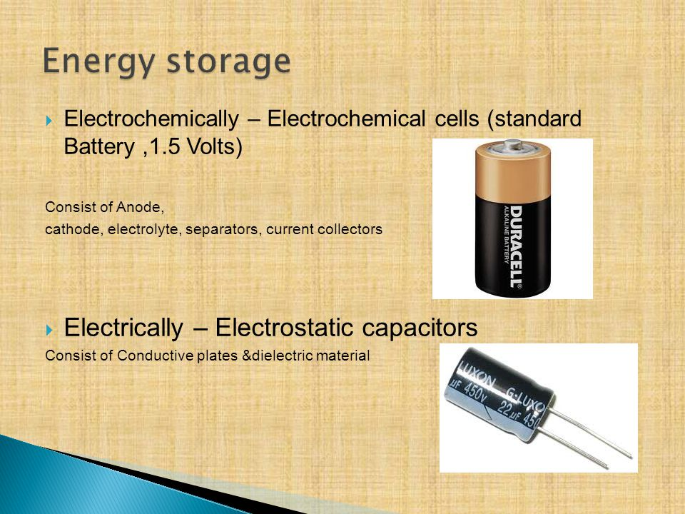 Electrochemically – Electrochemical cells (standard Battery,1.5 Volts) Consist of Anode, cathode, electrolyte, separators, current collectors Electrically – Electrostatic capacitors Consist of Conductive plates &dielectric material