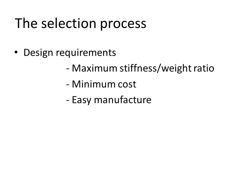 The selection process Design requirements - Maximum stiffness/weight ratio - Minimum cost - Easy manufacture