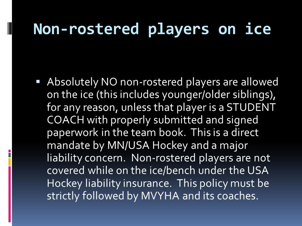 Non-rostered players on ice Absolutely NO non-rostered players are allowed on the ice (this includes younger/older siblings), for any reason, unless that player is a STUDENT COACH with properly submitted and signed paperwork in the team book.