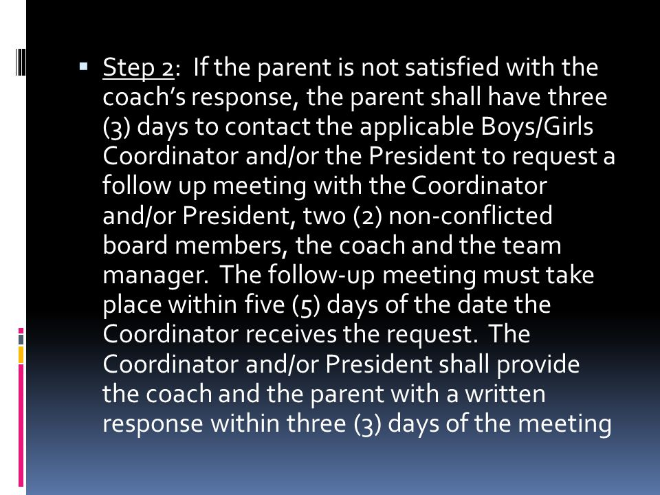 Step 2: If the parent is not satisfied with the coachs response, the parent shall have three (3) days to contact the applicable Boys/Girls Coordinator and/or the President to request a follow up meeting with the Coordinator and/or President, two (2) non-conflicted board members, the coach and the team manager.