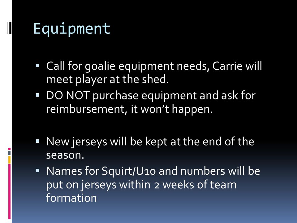 Equipment Call for goalie equipment needs, Carrie will meet player at the shed.