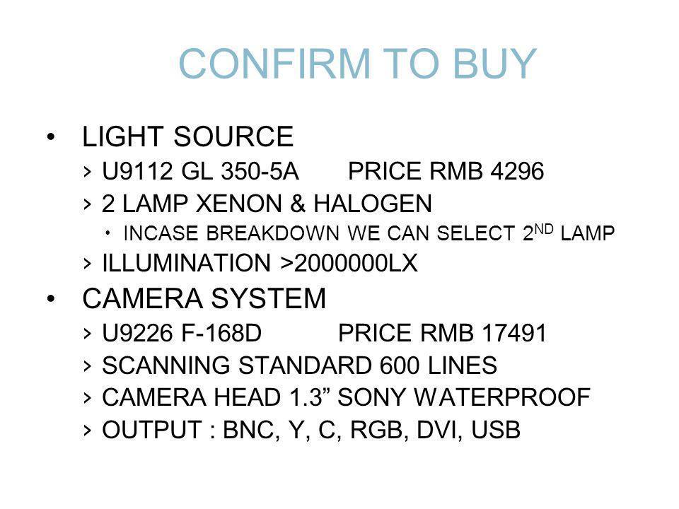 CONFIRM TO BUY LIGHT SOURCE U9112 GL 350-5A PRICE RMB 4296 2 LAMP XENON & HALOGEN INCASE BREAKDOWN WE CAN SELECT 2 ND LAMP ILLUMINATION >2000000LX CAMERA SYSTEM U9226 F-168D PRICE RMB 17491 SCANNING STANDARD 600 LINES CAMERA HEAD 1.3 SONY WATERPROOF OUTPUT : BNC, Y, C, RGB, DVI, USB