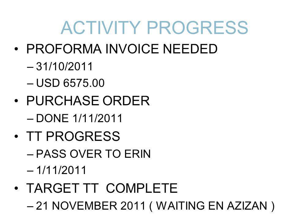 ACTIVITY PROGRESS PROFORMA INVOICE NEEDED –31/10/2011 –USD 6575.00 PURCHASE ORDER –DONE 1/11/2011 TT PROGRESS –PASS OVER TO ERIN –1/11/2011 TARGET TT COMPLETE –21 NOVEMBER 2011 ( WAITING EN AZIZAN )