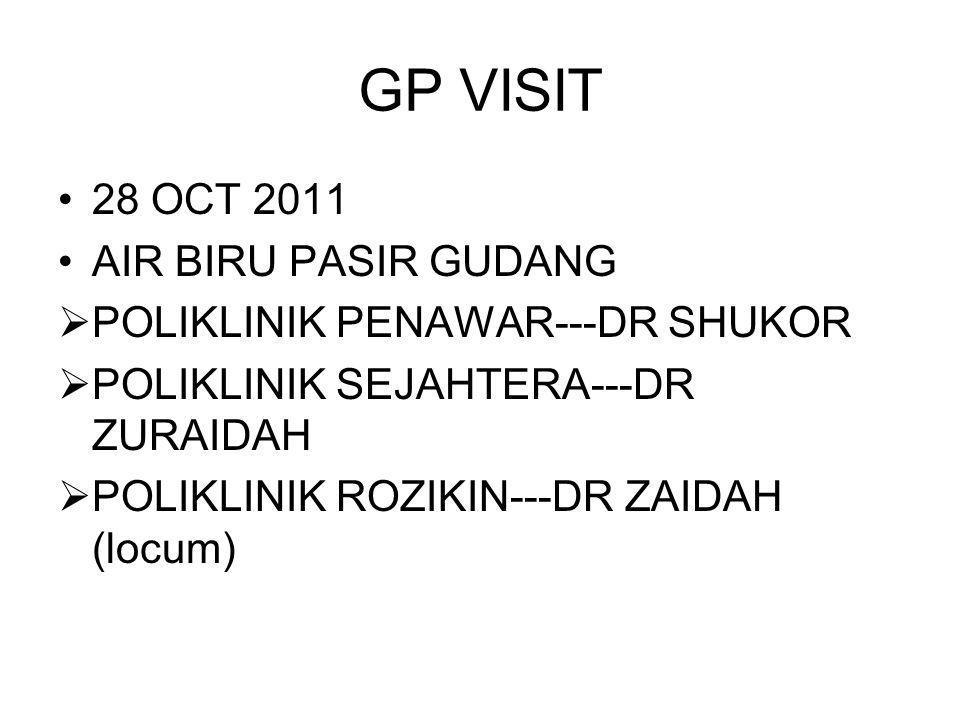 GP VISIT 28 OCT 2011 AIR BIRU PASIR GUDANG POLIKLINIK PENAWAR---DR SHUKOR POLIKLINIK SEJAHTERA---DR ZURAIDAH POLIKLINIK ROZIKIN---DR ZAIDAH (locum)