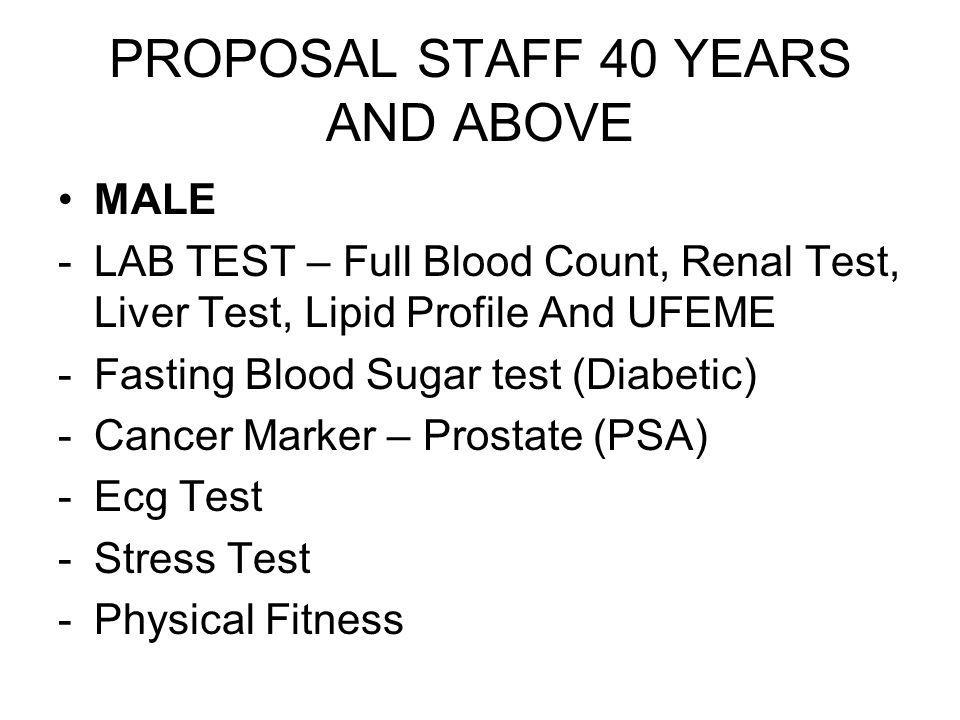 MALE -LAB TEST – Full Blood Count, Renal Test, Liver Test, Lipid Profile And UFEME -Fasting Blood Sugar test (Diabetic) -Cancer Marker – Prostate (PSA) -Ecg Test -Stress Test -Physical Fitness * For staff more than 3 years of service ONLY PROPOSAL STAFF 40 YEARS AND ABOVE