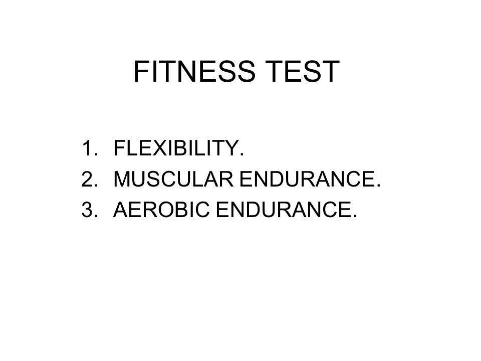 FITNESS TEST 1.FLEXIBILITY. 2.MUSCULAR ENDURANCE. 3.AEROBIC ENDURANCE.