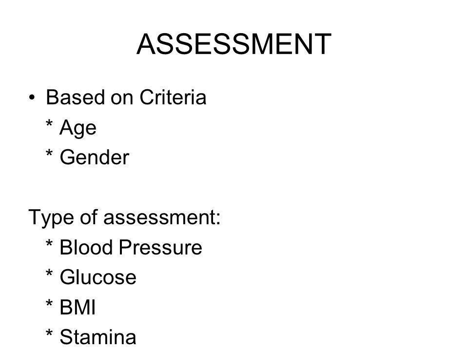 Based on Criteria * Age * Gender Type of assessment: * Blood Pressure * Glucose * BMI * Stamina ASSESSMENT