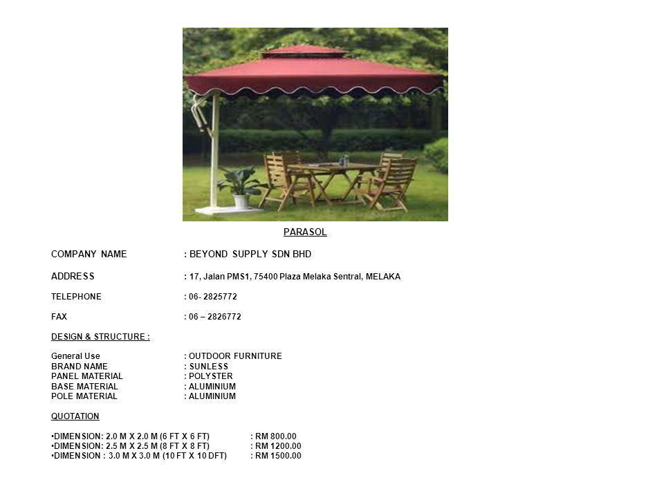 PARASOL COMPANY NAME: BEYOND SUPPLY SDN BHD ADDRESS: 17, Jalan PMS1, 75400 Plaza Melaka Sentral, MELAKA TELEPHONE: 06- 2825772 FAX: 06 – 2826772 DESIGN & STRUCTURE : General Use: OUTDOOR FURNITURE BRAND NAME: SUNLESS PANEL MATERIAL : POLYSTER BASE MATERIAL: ALUMINIUM POLE MATERIAL: ALUMINIUM QUOTATION DIMENSION: 2.0 M X 2.0 M (6 FT X 6 FT): RM 800.00 DIMENSION: 2.5 M X 2.5 M (8 FT X 8 FT) : RM 1200.00 DIMENSION : 3.0 M X 3.0 M (10 FT X 10 DFT): RM 1500.00