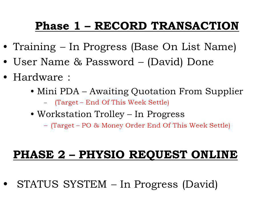 Phase 1 – RECORD TRANSACTION Training – In Progress (Base On List Name) User Name & Password – (David) Done Hardware : Mini PDA – Awaiting Quotation From Supplier – (Target – End Of This Week Settle) Workstation Trolley – In Progress –(Target – PO & Money Order End Of This Week Settle) PHASE 2 – PHYSIO REQUEST ONLINE STATUS SYSTEM – In Progress (David)