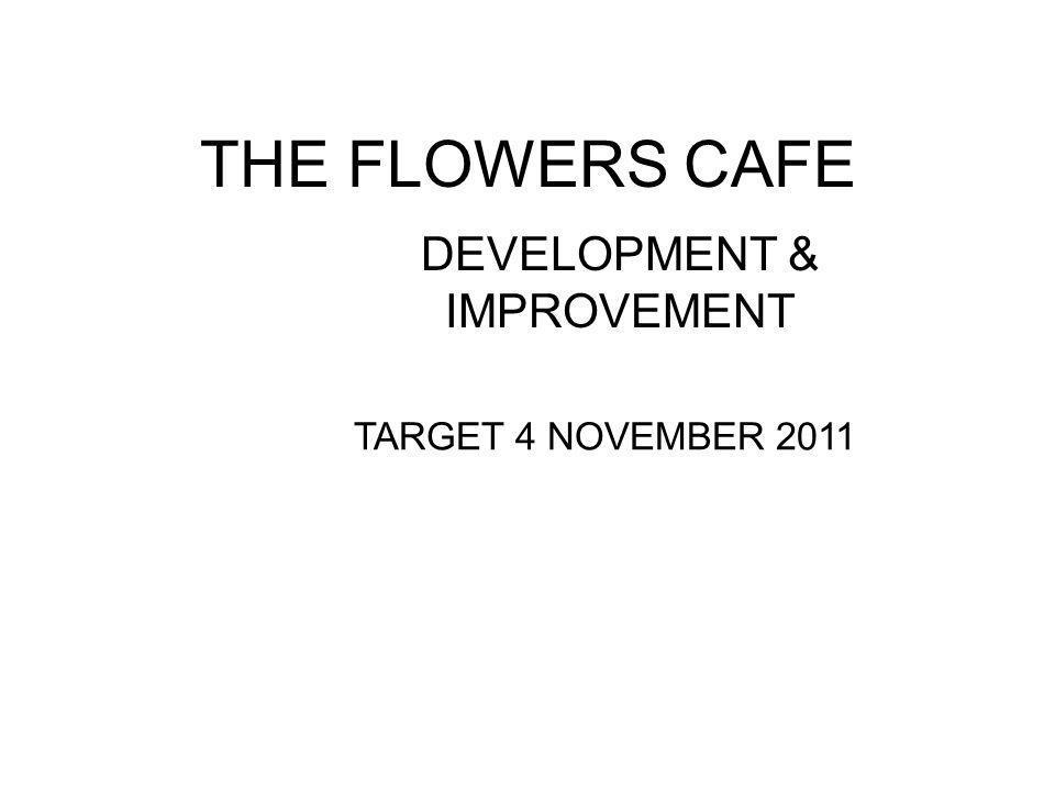 THE FLOWERS CAFE DEVELOPMENT & IMPROVEMENT TARGET 4 NOVEMBER 2011 FLOWER CAFE