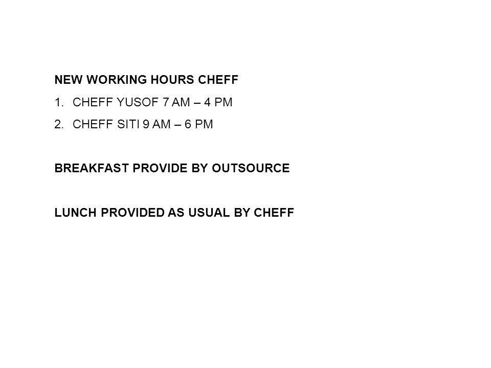 FLOWER CAFE NEW WORKING HOURS CHEFF 1.CHEFF YUSOF 7 AM – 4 PM 2.CHEFF SITI 9 AM – 6 PM BREAKFAST PROVIDE BY OUTSOURCE LUNCH PROVIDED AS USUAL BY CHEFF