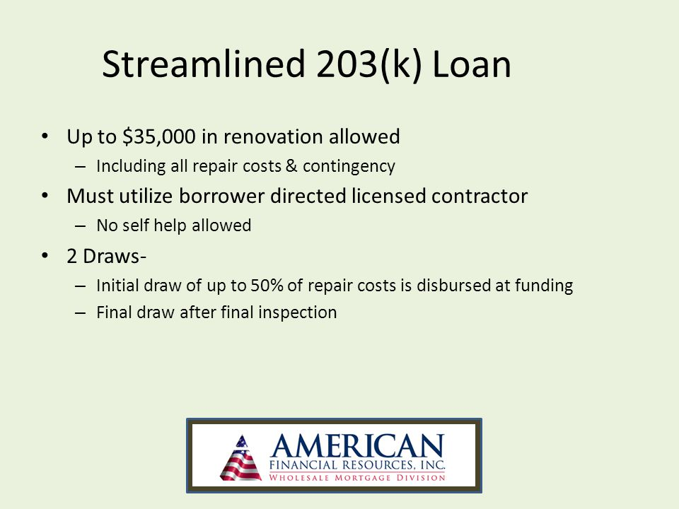 Streamlined 203(k) Loan Up to $35,000 in renovation allowed – Including all repair costs & contingency Must utilize borrower directed licensed contrac