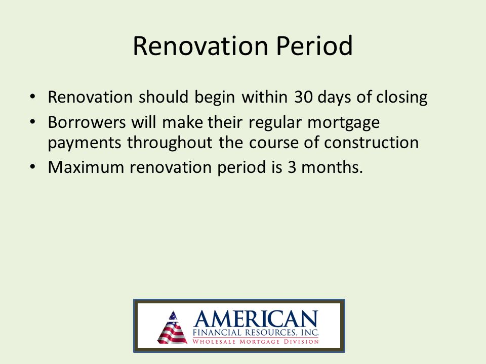 Renovation Period Renovation should begin within 30 days of closing Borrowers will make their regular mortgage payments throughout the course of const