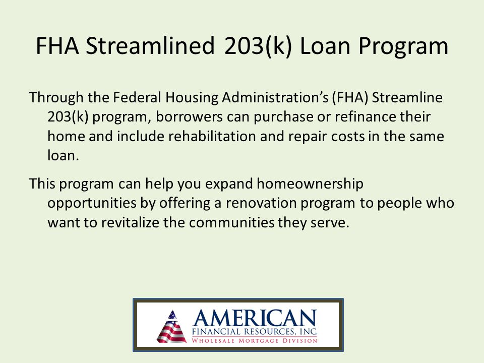 FHA Streamlined 203(k) Loan Program Through the Federal Housing Administrations (FHA) Streamline 203(k) program, borrowers can purchase or refinance t